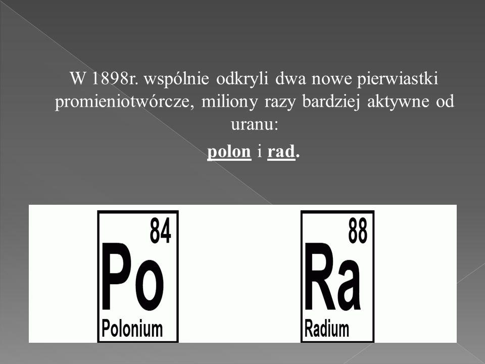 W 1898r. wspólnie odkryli dwa nowe pierwiastki promieniotwórcze, miliony razy bardziej aktywne od uranu: polon i rad.