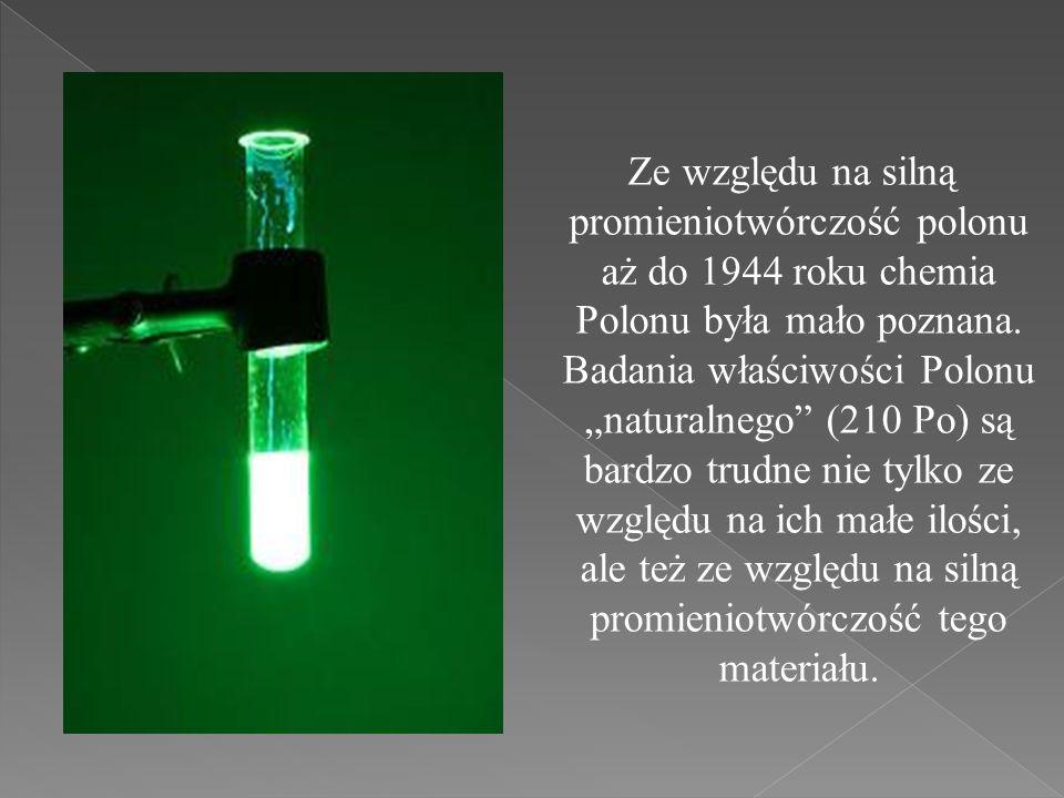 Ze względu na silną promieniotwórczość polonu aż do 1944 roku chemia Polonu była mało poznana. Badania właściwości Polonu naturalnego (210 Po) są bard