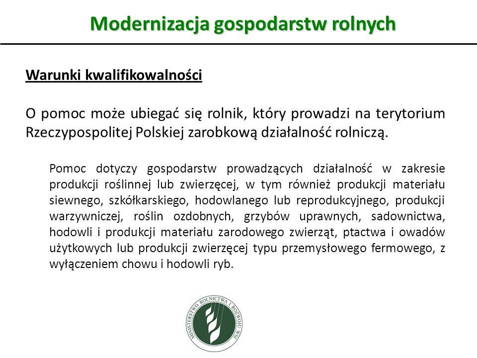 Modernizacja gospodarstw rolnych Warunki kwalifikowalności O pomoc może ubiegać się rolnik, który prowadzi na terytorium Rzeczypospolitej Polskiej zarobkową działalność rolniczą.