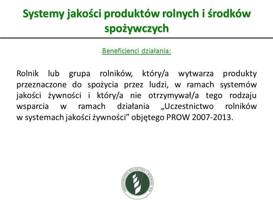 Systemy jakości produktów rolnych i środków spożywczych Beneficjenci działania: Rolnik lub grupa rolników, który/a wytwarza produkty przeznaczone do spożycia przez ludzi, w ramach systemów jakości żywności i który/a nie otrzymywał/a tego rodzaju wsparcia w ramach działania Uczestnictwo rolników w systemach jakości żywności objętego PROW 2007-2013.