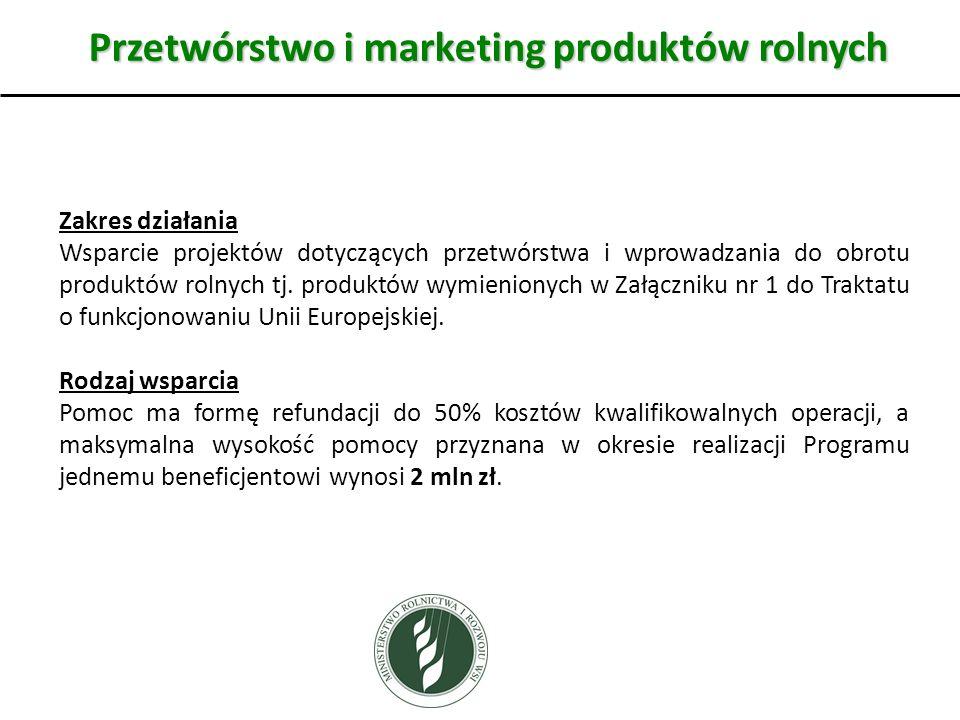 Przetwórstwo i marketing produktów rolnych Zakres działania Wsparcie projektów dotyczących przetwórstwa i wprowadzania do obrotu produktów rolnych tj.