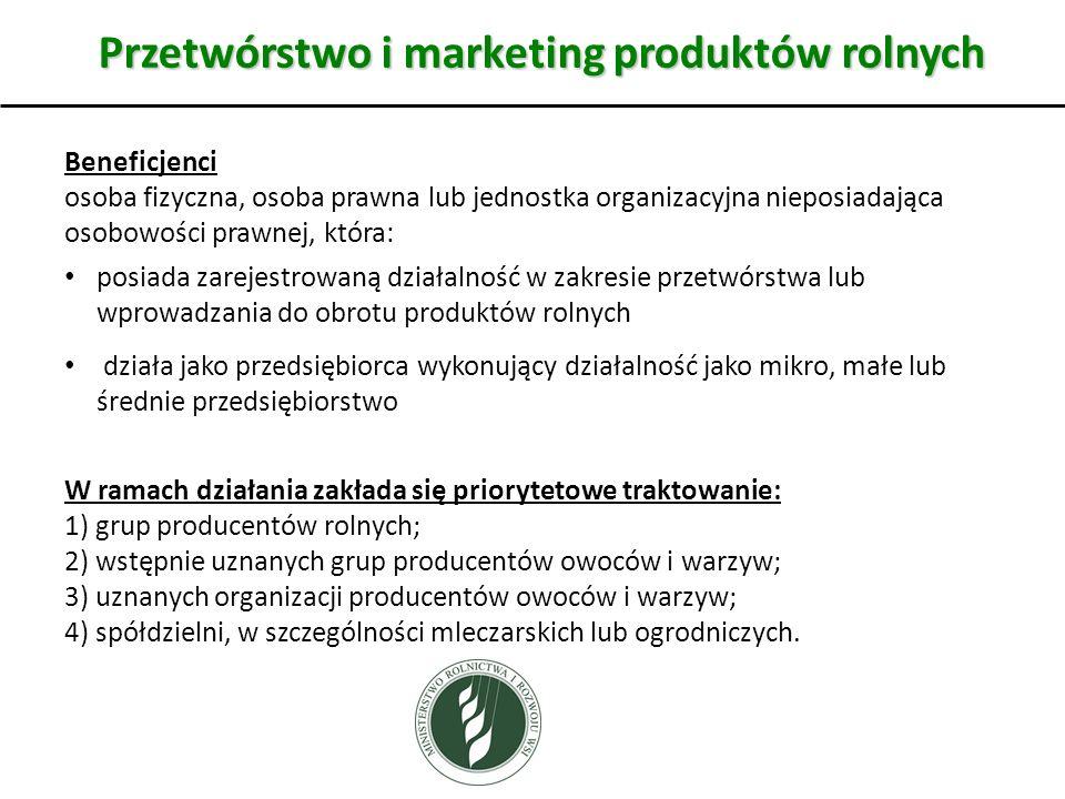 Przetwórstwo i marketing produktów rolnych Beneficjenci osoba fizyczna, osoba prawna lub jednostka organizacyjna nieposiadająca osobowości prawnej, która: posiada zarejestrowaną działalność w zakresie przetwórstwa lub wprowadzania do obrotu produktów rolnych działa jako przedsiębiorca wykonujący działalność jako mikro, małe lub średnie przedsiębiorstwo W ramach działania zakłada się priorytetowe traktowanie: 1) grup producentów rolnych; 2) wstępnie uznanych grup producentów owoców i warzyw; 3) uznanych organizacji producentów owoców i warzyw; 4) spółdzielni, w szczególności mleczarskich lub ogrodniczych.