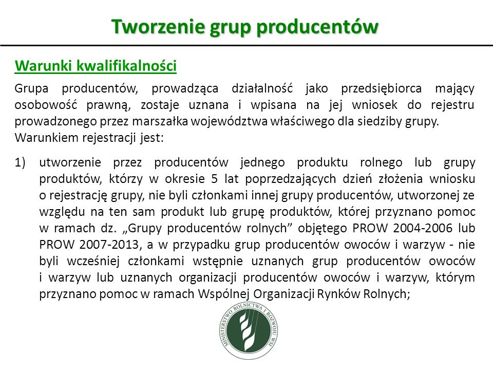 Tworzenie grup producentów Warunki kwalifikalności Grupa producentów, prowadząca działalność jako przedsiębiorca mający osobowość prawną, zostaje uznana i wpisana na jej wniosek do rejestru prowadzonego przez marszałka województwa właściwego dla siedziby grupy.