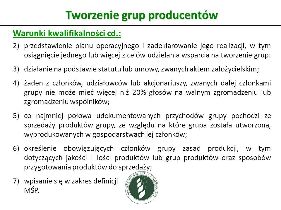 Tworzenie grup producentów Warunki kwalifikalności cd.: 2)przedstawienie planu operacyjnego i zadeklarowanie jego realizacji, w tym osiągnięcie jednego lub więcej z celów udzielania wsparcia na tworzenie grup: 3)działanie na podstawie statutu lub umowy, zwanych aktem założycielskim; 4)żaden z członków, udziałowców lub akcjonariuszy, zwanych dalej członkami grupy nie może mieć więcej niż 20% głosów na walnym zgromadzeniu lub zgromadzeniu wspólników; 5) co najmniej połowa udokumentowanych przychodów grupy pochodzi ze sprzedaży produktów grupy, ze względu na które grupa została utworzona, wyprodukowanych w gospodarstwach jej członków; 6)określenie obowiązujących członków grupy zasad produkcji, w tym dotyczących jakości i ilości produktów lub grup produktów oraz sposobów przygotowania produktów do sprzedaży; 7)wpisanie się w zakres definicji MŚP.