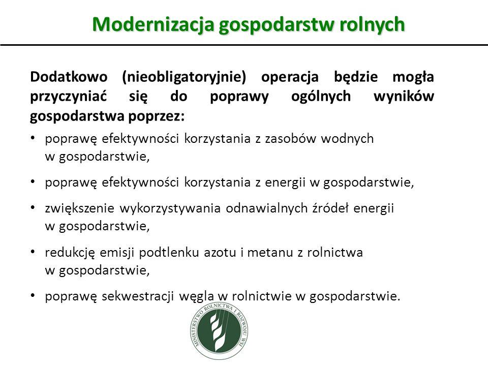Modernizacja gospodarstw rolnych Dodatkowo (nieobligatoryjnie) operacja będzie mogła przyczyniać się do poprawy ogólnych wyników gospodarstwa poprzez: poprawę efektywności korzystania z zasobów wodnych w gospodarstwie, poprawę efektywności korzystania z energii w gospodarstwie, zwiększenie wykorzystywania odnawialnych źródeł energii w gospodarstwie, redukcję emisji podtlenku azotu i metanu z rolnictwa w gospodarstwie, poprawę sekwestracji węgla w rolnictwie w gospodarstwie.