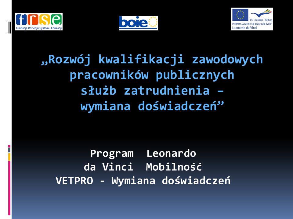 Program Leonardo da Vinci Mobilność VETPRO - Wymiana doświadczeń Rozwój kwalifikacji zawodowych pracowników publicznych służb zatrudnienia – wymiana doświadczeń