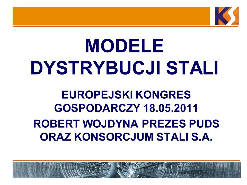 MODELE DYSTRYBUCJI STALI EUROPEJSKI KONGRES GOSPODARCZY 18.05.2011 ROBERT WOJDYNA PREZES PUDS ORAZ KONSORCJUM STALI S.A.