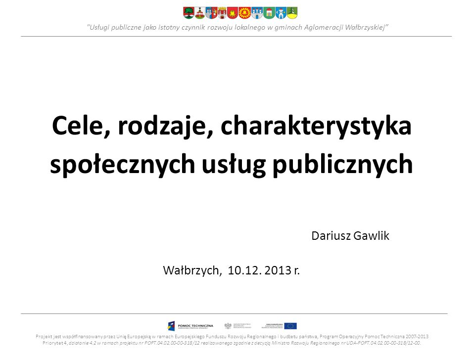 Usługi publiczne jako istotny czynnik rozwoju lokalnego w gminach Aglomeracji Wałbrzyskiej Usługi publiczne – klasyfikacja Usługi i e-usługi społeczne Projekt jest współfinansowany przez Unię Europejską w ramach Europejskiego Funduszu Rozwoju Regionalnego i budżetu państwa, Program Operacyjny Pomoc Techniczna 2007-2013 Priorytet 4, działanie 4.2 w ramach projektu nr POPT.04.02.00-00-318/12 realizowanego zgodnie z decyzją Ministra Rozwoju Regionalnego nr UDA-POPT.04.02.00-00-318/12-00.