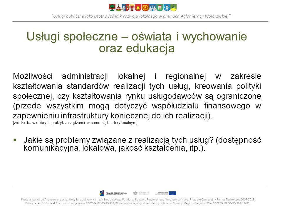Usługi publiczne jako istotny czynnik rozwoju lokalnego w gminach Aglomeracji Wałbrzyskiej Usługi społeczne – oświata i wychowanie oraz edukacja Możliwości administracji lokalnej i regionalnej w zakresie kształtowania standardów realizacji tych usług, kreowania polityki społecznej, czy kształtowania rynku usługodawców są ograniczone (przede wszystkim mogą dotyczyć współudziału finansowego w zapewnieniu infrastruktury koniecznej do ich realizacji).