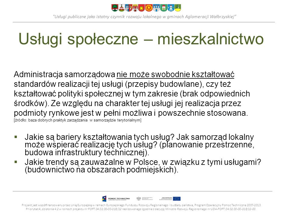 Usługi publiczne jako istotny czynnik rozwoju lokalnego w gminach Aglomeracji Wałbrzyskiej Usługi społeczne – mieszkalnictwo Administracja samorządowa nie może swobodnie kształtować standardów realizacji tej usługi (przepisy budowlane), czy też kształtować polityki społecznej w tym zakresie (brak odpowiednich środków).