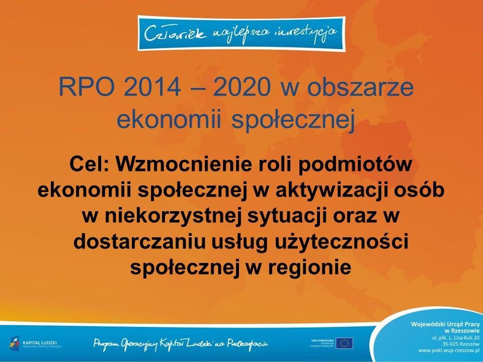 RPO 2014 – 2020 w obszarze ekonomii społecznej Cel: Wzmocnienie roli podmiotów ekonomii społecznej w aktywizacji osób w niekorzystnej sytuacji oraz w