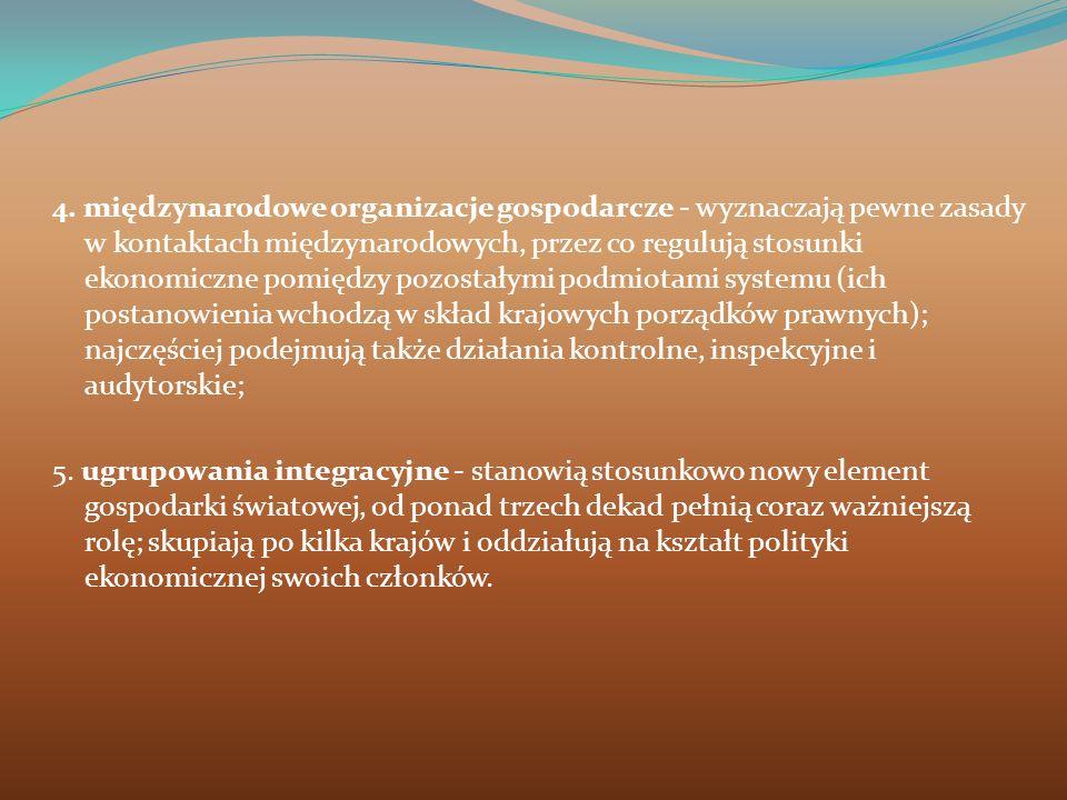 4. międzynarodowe organizacje gospodarcze - wyznaczają pewne zasady w kontaktach międzynarodowych, przez co regulują stosunki ekonomiczne pomiędzy poz