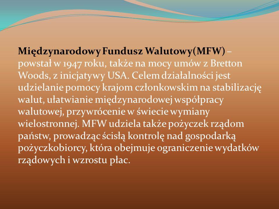 Międzynarodowy Fundusz Walutowy(MFW) – powstał w 1947 roku, także na mocy umów z Bretton Woods, z inicjatywy USA. Celem działalności jest udzielanie p