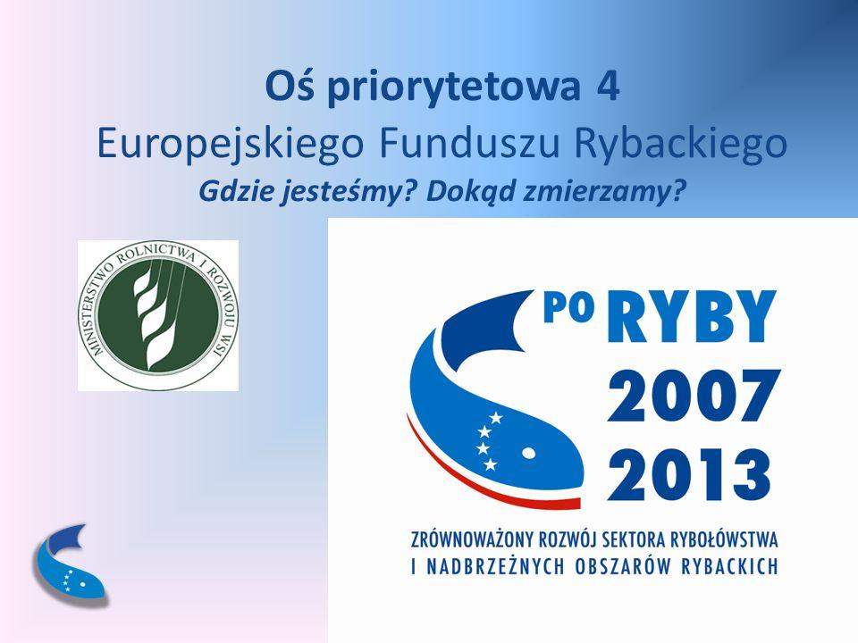 Oś priorytetowa 4 Europejskiego Funduszu Rybackiego Gdzie jesteśmy? Dokąd zmierzamy?