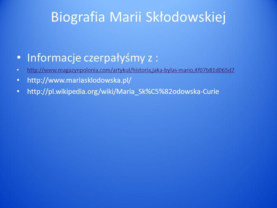 Biografia Marii Skłodowskiej Informacje czerpałyśmy z : http://www.magazynpolonia.com/artykul/historia,jaka-bylas-mario,4f07b81d065d7 http://www.maria