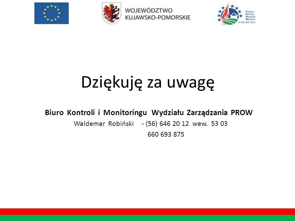Dziękuję za uwagę Biuro Kontroli i Monitoringu Wydziału Zarządzania PROW Waldemar Robiński - (56) 646 20 12 wew. 53 03 660 693 875