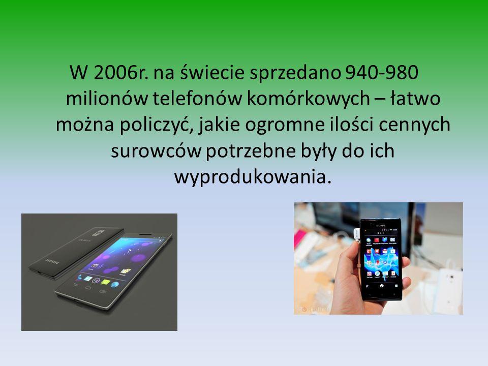 W 2006r. na świecie sprzedano 940-980 milionów telefonów komórkowych – łatwo można policzyć, jakie ogromne ilości cennych surowców potrzebne były do i