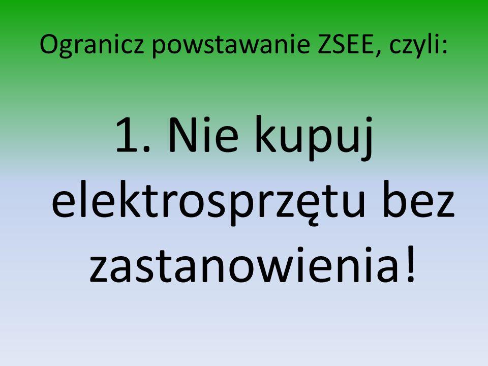 Ogranicz powstawanie ZSEE, czyli: 1. Nie kupuj elektrosprzętu bez zastanowienia!