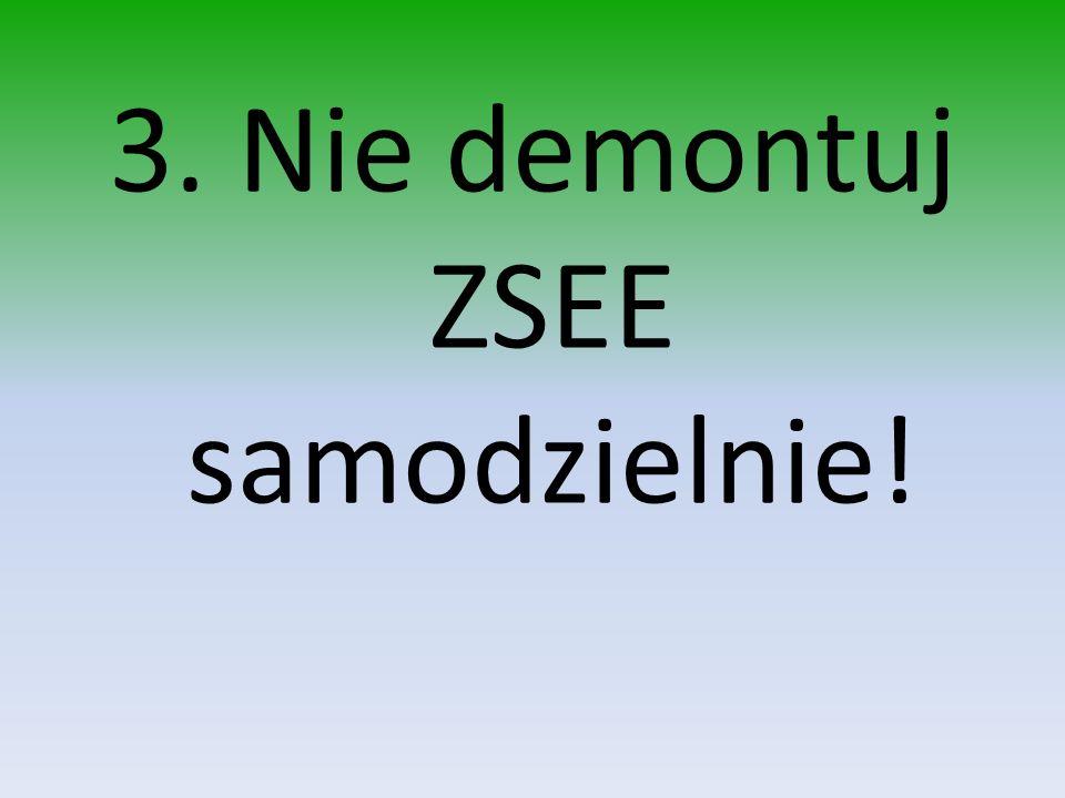 3. Nie demontuj ZSEE samodzielnie!