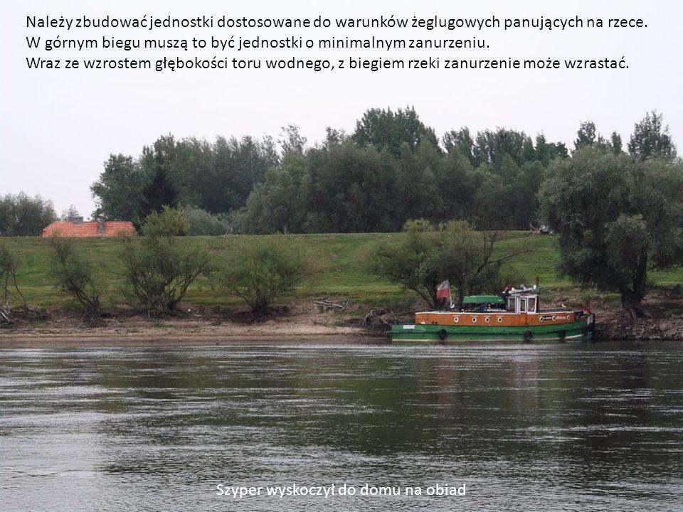 Należy zbudować jednostki dostosowane do warunków żeglugowych panujących na rzece. W górnym biegu muszą to być jednostki o minimalnym zanurzeniu. Wraz