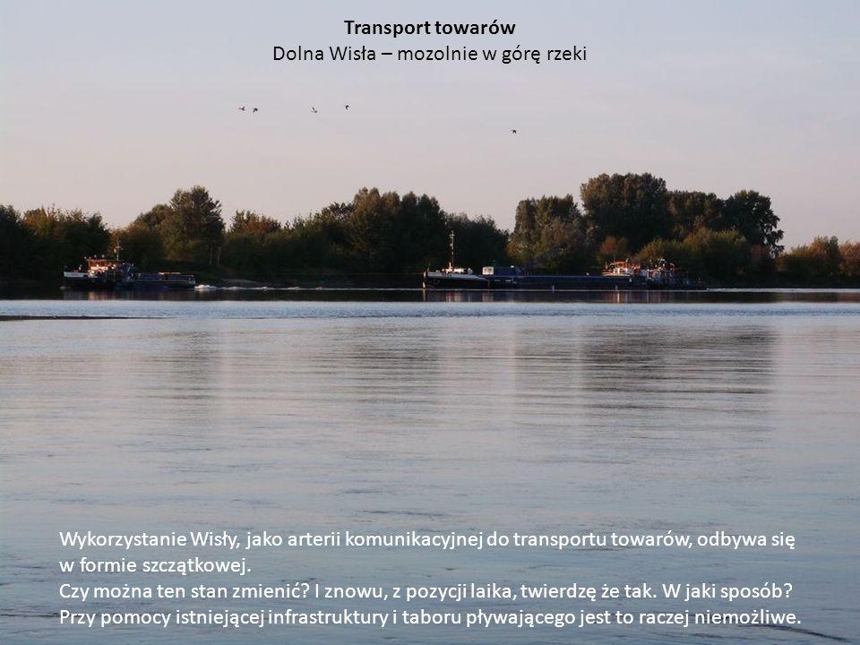 Transport towarów Dolna Wisła – mozolnie w górę rzeki Wykorzystanie Wisły, jako arterii komunikacyjnej do transportu towarów, odbywa się w formie szcz