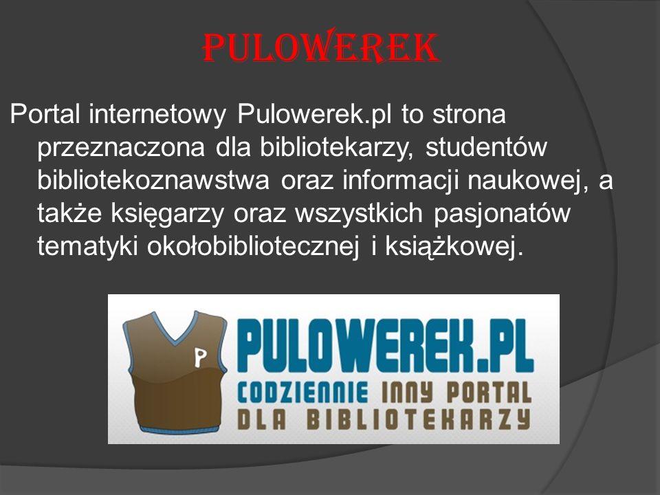 Pulowerek Portal internetowy Pulowerek.pl to strona przeznaczona dla bibliotekarzy, studentów bibliotekoznawstwa oraz informacji naukowej, a także księgarzy oraz wszystkich pasjonatów tematyki okołobibliotecznej i książkowej.