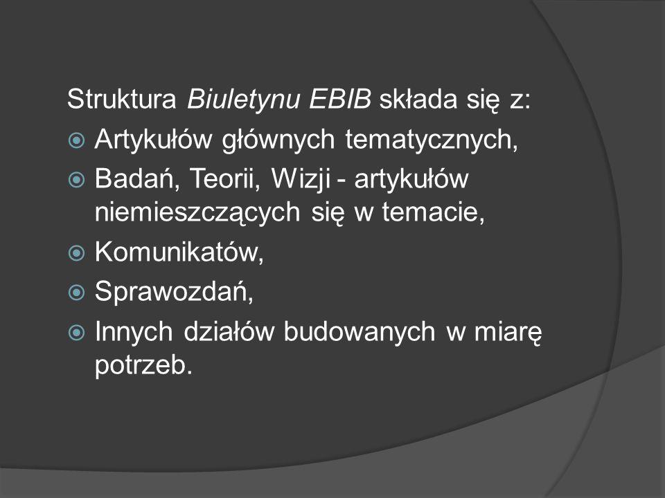 Struktura Biuletynu EBIB składa się z: Artykułów głównych tematycznych, Badań, Teorii, Wizji - artykułów niemieszczących się w temacie, Komunikatów, Sprawozdań, Innych działów budowanych w miarę potrzeb.