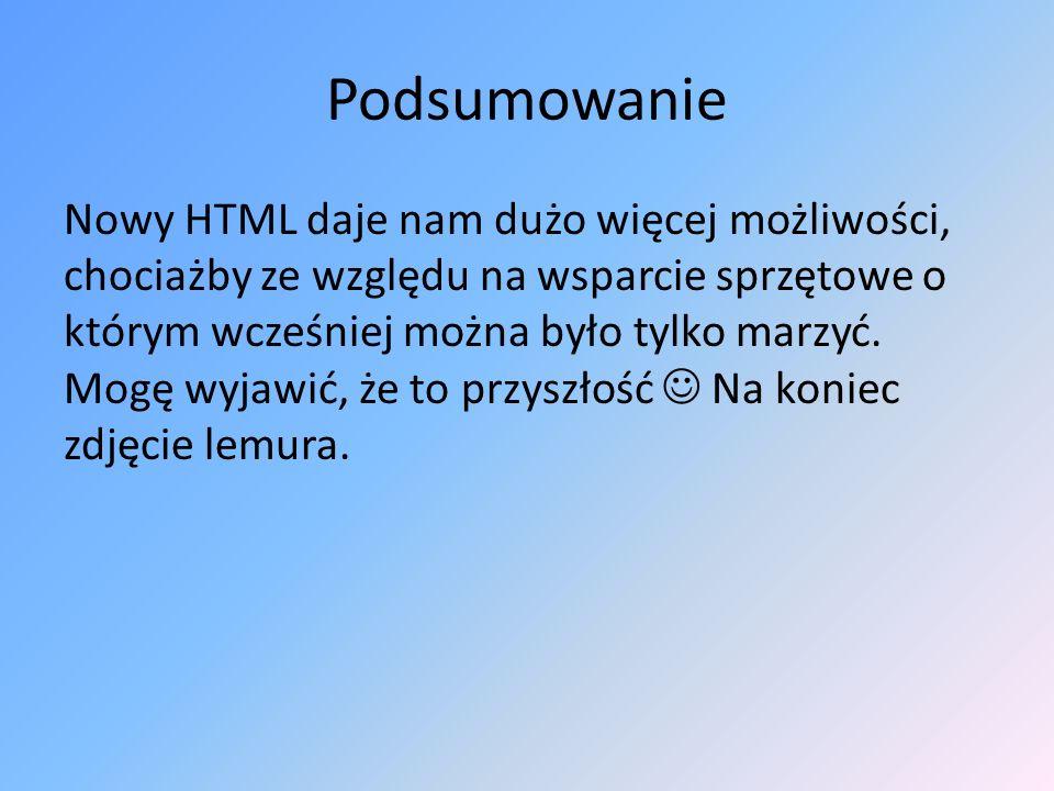 Podsumowanie Nowy HTML daje nam dużo więcej możliwości, chociażby ze względu na wsparcie sprzętowe o którym wcześniej można było tylko marzyć. Mogę wy