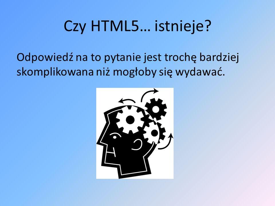 Czy HTML5… istnieje? Odpowiedź na to pytanie jest trochę bardziej skomplikowana niż mogłoby się wydawać.