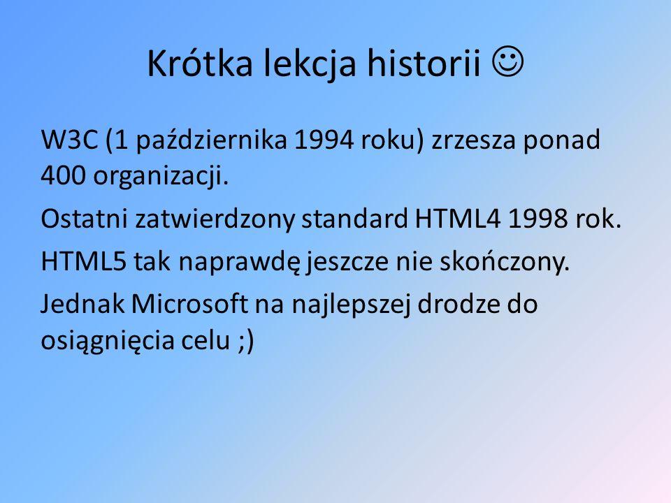 Krótka lekcja historii W3C (1 października 1994 roku) zrzesza ponad 400 organizacji. Ostatni zatwierdzony standard HTML4 1998 rok. HTML5 tak naprawdę