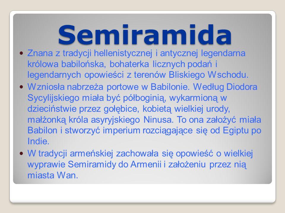 Semiramida Znana z tradycji hellenistycznej i antycznej legendarna królowa babilońska, bohaterka licznych podań i legendarnych opowieści z terenów Bli