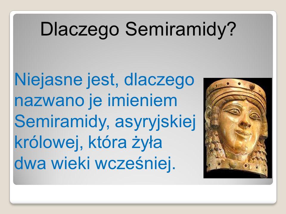 Niejasne jest, dlaczego nazwano je imieniem Semiramidy, asyryjskiej królowej, która żyła dwa wieki wcześniej. Dlaczego Semiramidy?