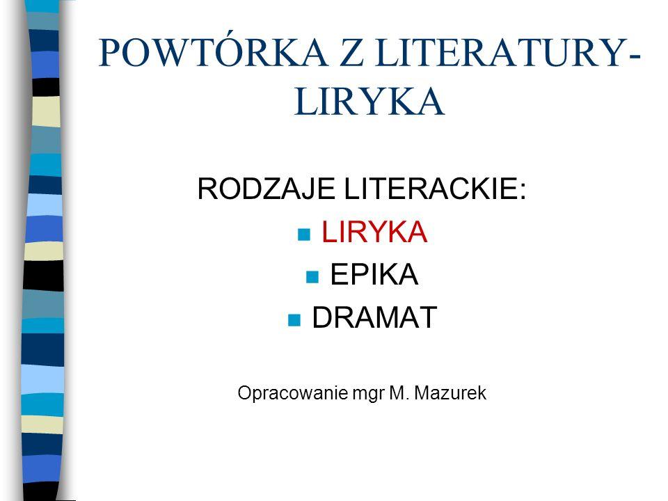 POWTÓRKA Z LITERATURY- LIRYKA RODZAJE LITERACKIE: n LIRYKA n EPIKA n DRAMAT Opracowanie mgr M. Mazurek
