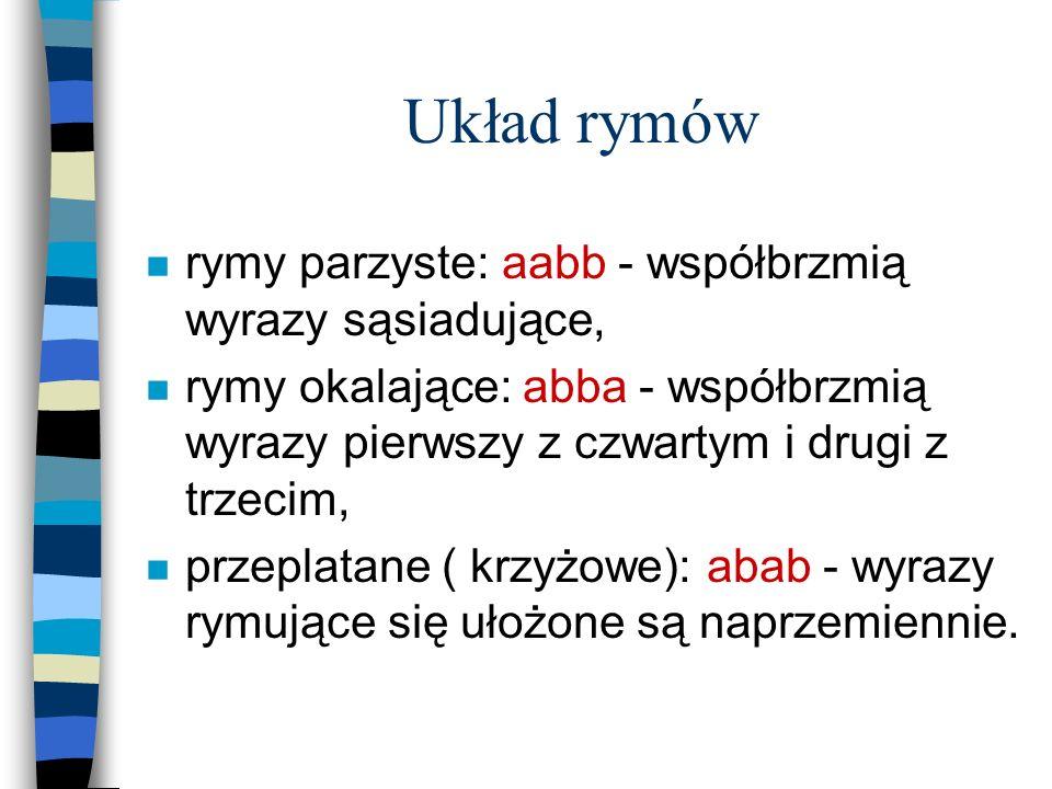 Układ rymów n rymy parzyste: aabb - współbrzmią wyrazy sąsiadujące, n rymy okalające: abba - współbrzmią wyrazy pierwszy z czwartym i drugi z trzecim,