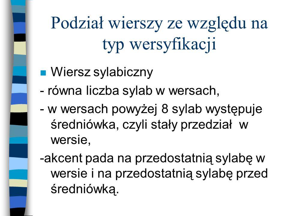 Podział wierszy ze względu na typ wersyfikacji n Wiersz sylabiczny - równa liczba sylab w wersach, - w wersach powyżej 8 sylab występuje średniówka, c
