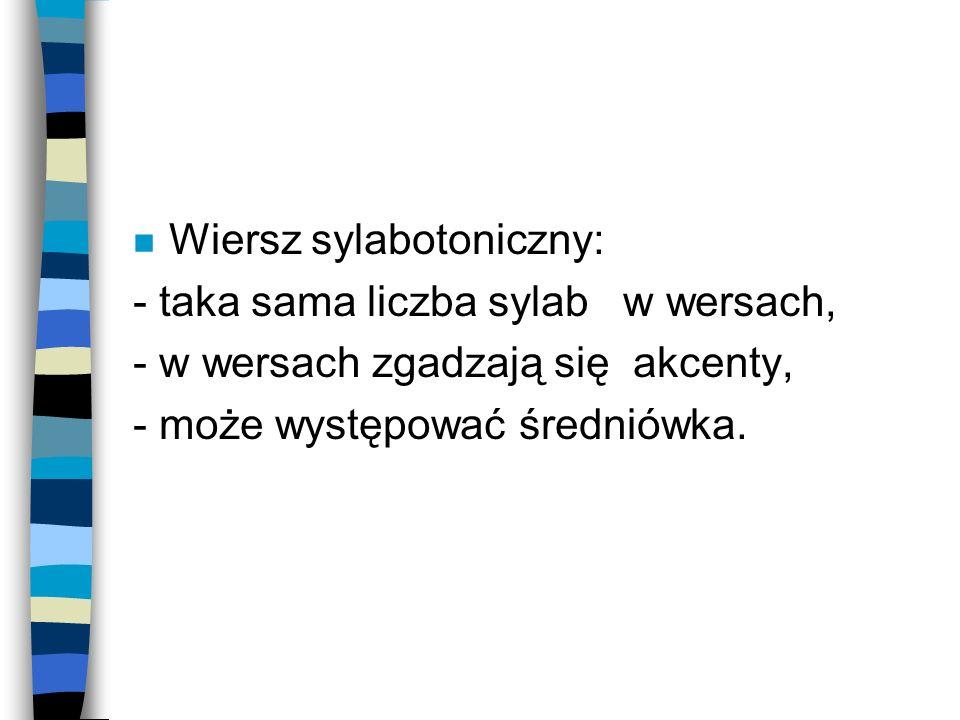 n Wiersz sylabotoniczny: - taka sama liczba sylab w wersach, - w wersach zgadzają się akcenty, - może występować średniówka.