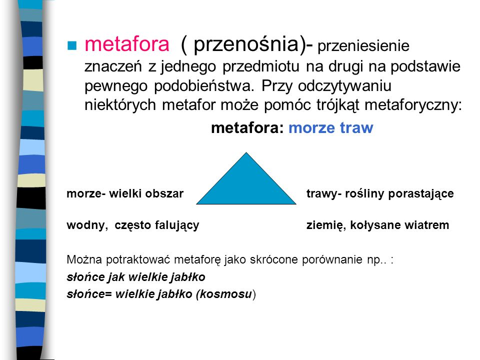 n metafora ( przenośnia)- przeniesienie znaczeń z jednego przedmiotu na drugi na podstawie pewnego podobieństwa. Przy odczytywaniu niektórych metafor