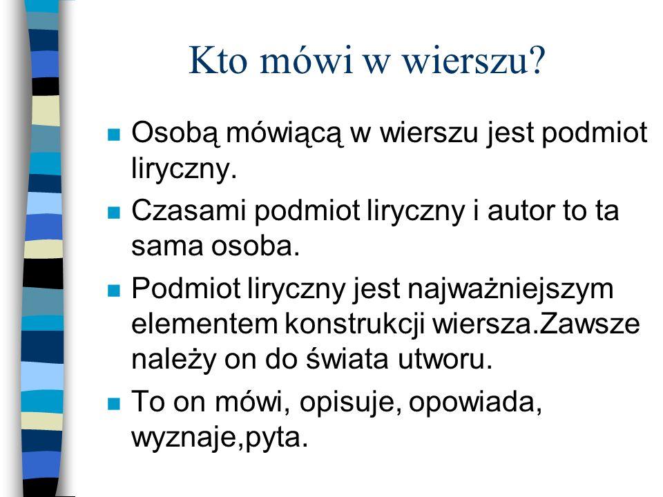 Kto mówi w wierszu? n Osobą mówiącą w wierszu jest podmiot liryczny. n Czasami podmiot liryczny i autor to ta sama osoba. n Podmiot liryczny jest najw