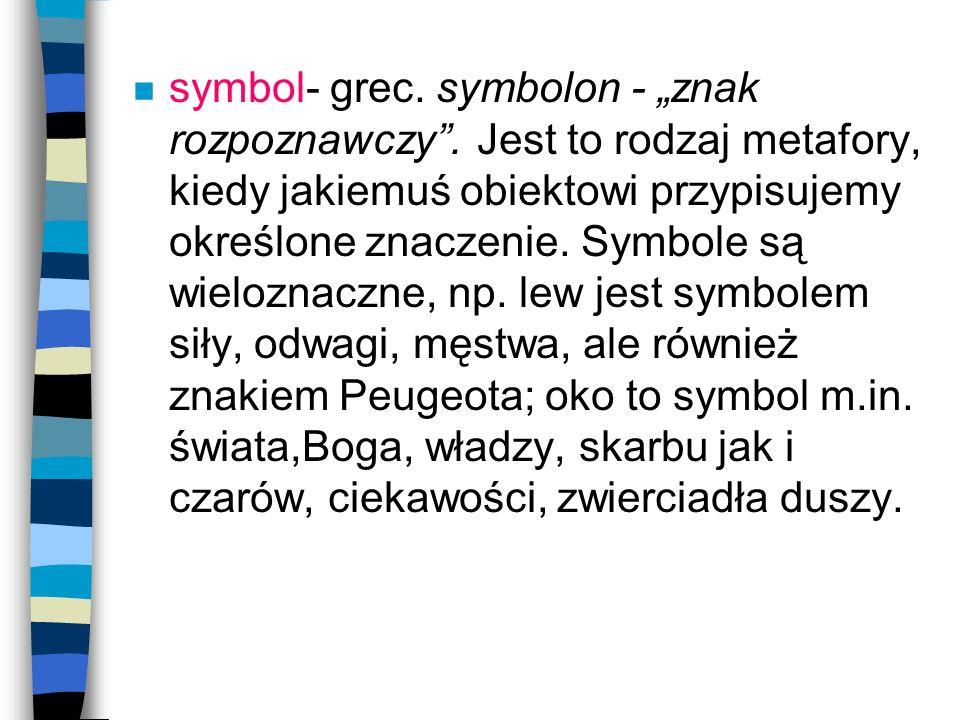 n symbol- grec. symbolon - znak rozpoznawczy. Jest to rodzaj metafory, kiedy jakiemuś obiektowi przypisujemy określone znaczenie. Symbole są wieloznac