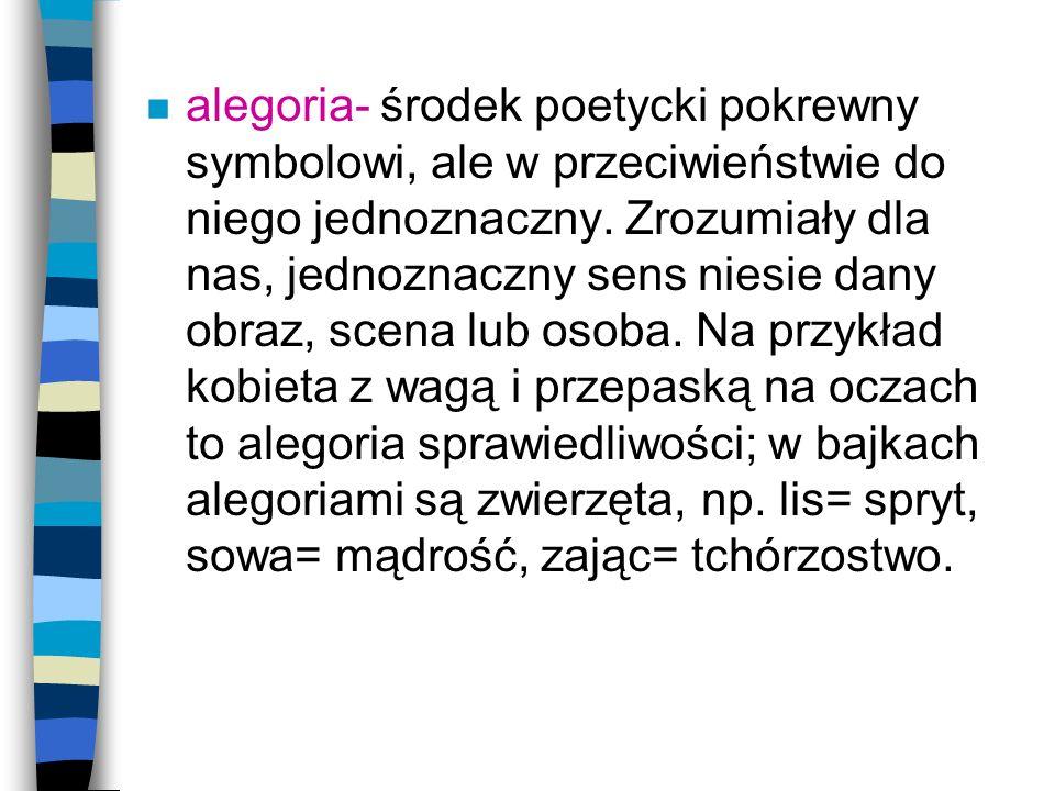 n alegoria- środek poetycki pokrewny symbolowi, ale w przeciwieństwie do niego jednoznaczny. Zrozumiały dla nas, jednoznaczny sens niesie dany obraz,