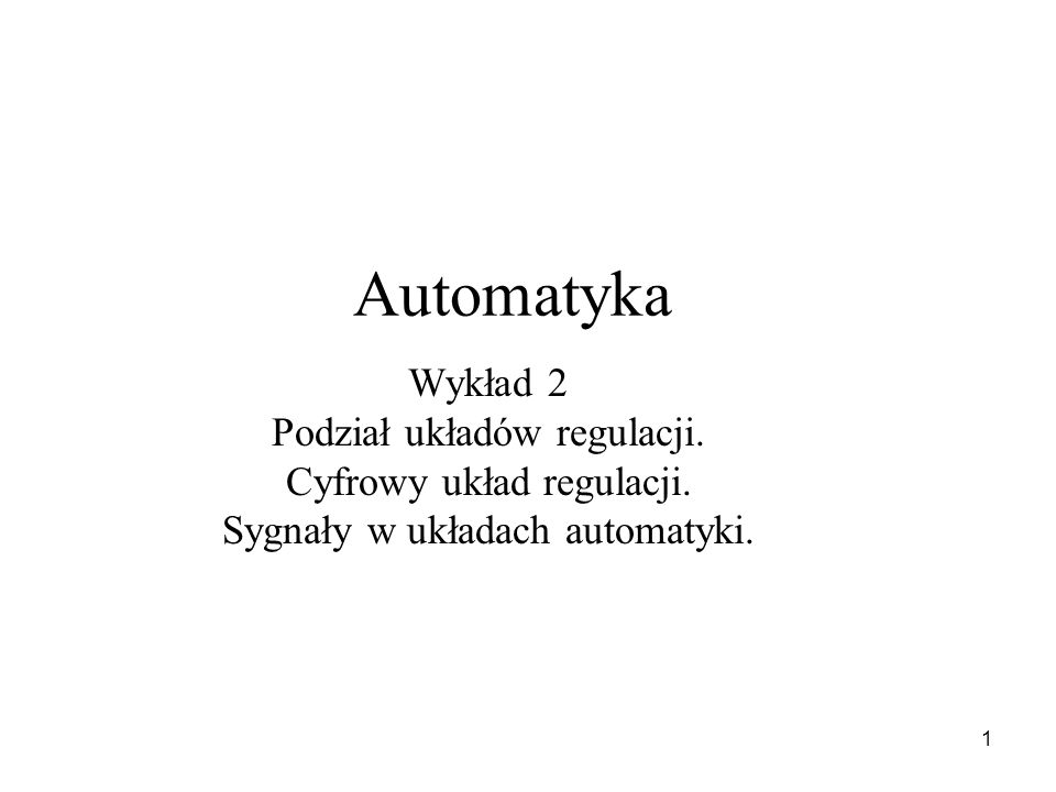 1 Automatyka Wykład 2 Podział układów regulacji. Cyfrowy układ regulacji. Sygnały w układach automatyki.