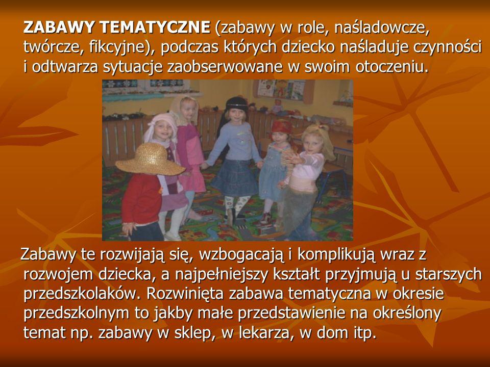 ZABAWY TEMATYCZNE (zabawy w role, naśladowcze, twórcze, fikcyjne), podczas których dziecko naśladuje czynności i odtwarza sytuacje zaobserwowane w swo