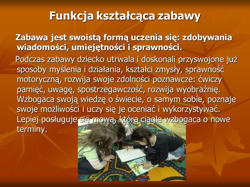 Funkcja kształcąca zabawy Zabawa jest swoistą formą uczenia się: zdobywania wiadomości, umiejętności i sprawności. Zabawa jest swoistą formą uczenia s