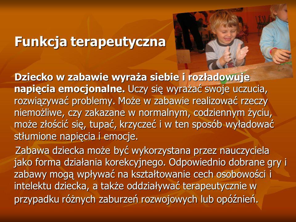 Funkcja terapeutyczna Funkcja terapeutyczna Dziecko w zabawie wyraża siebie i rozładowuje napięcia emocjonalne. Uczy się wyrażać swoje uczucia, rozwią