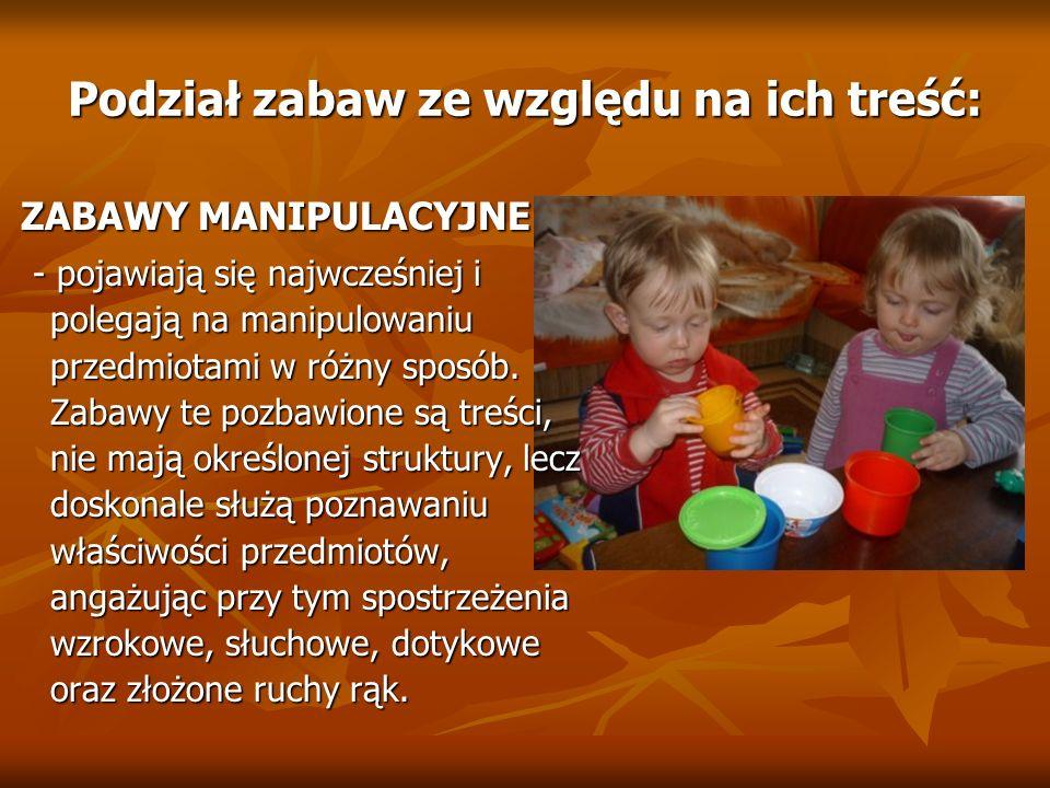 Podział zabaw ze względu na ich treść: ZABAWY MANIPULACYJNE ZABAWY MANIPULACYJNE - pojawiają się najwcześniej i polegają na manipulowaniu przedmiotami
