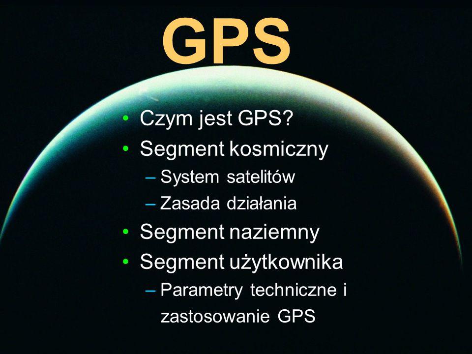 GPS Czym jest GPS? Segment kosmiczny –System satelitów –Zasada działania Segment naziemny Segment użytkownika –Parametry techniczne i zastosowanie GPS