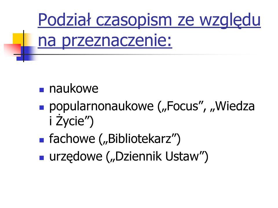 Podział czasopism ze względu na przeznaczenie: naukowe popularnonaukowe (Focus, Wiedza i Życie) fachowe (Bibliotekarz) urzędowe (Dziennik Ustaw)