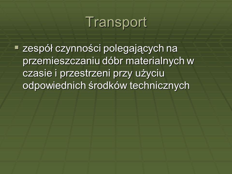 Transport zespół czynności polegających na przemieszczaniu dóbr materialnych w czasie i przestrzeni przy użyciu odpowiednich środków technicznych zesp