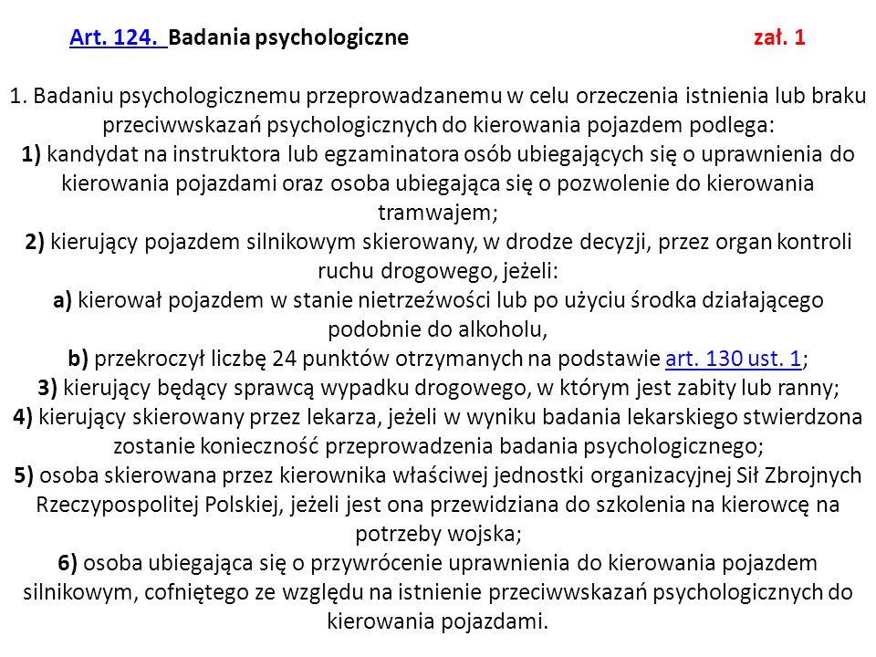Art. 124. Art. 124. Badania psychologiczne zał. 1 1. Badaniu psychologicznemu przeprowadzanemu w celu orzeczenia istnienia lub braku przeciwwskazań ps