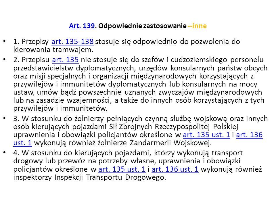 Art. 139Art. 139. Odpowiednie zastosowanie --inne 1. Przepisy art. 135-138 stosuje się odpowiednio do pozwolenia do kierowania tramwajem.art. 135-138